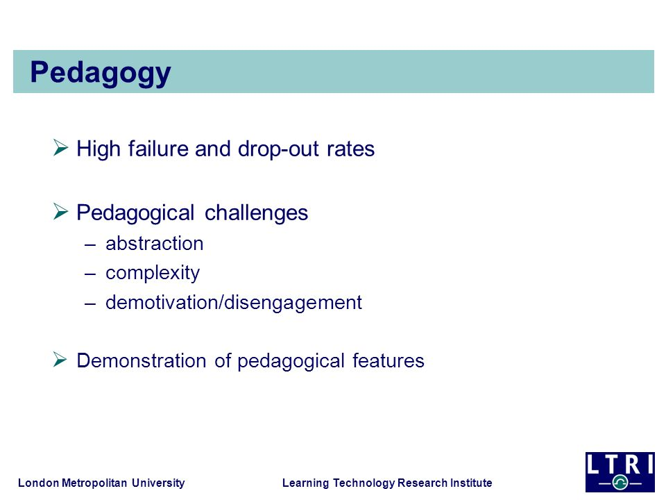 London Metropolitan University Learning Technology Research Institute Pedagogy High failure and drop-out rates Pedagogical challenges –abstraction –co