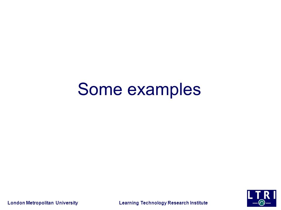 London Metropolitan University Learning Technology Research Institute Some examples