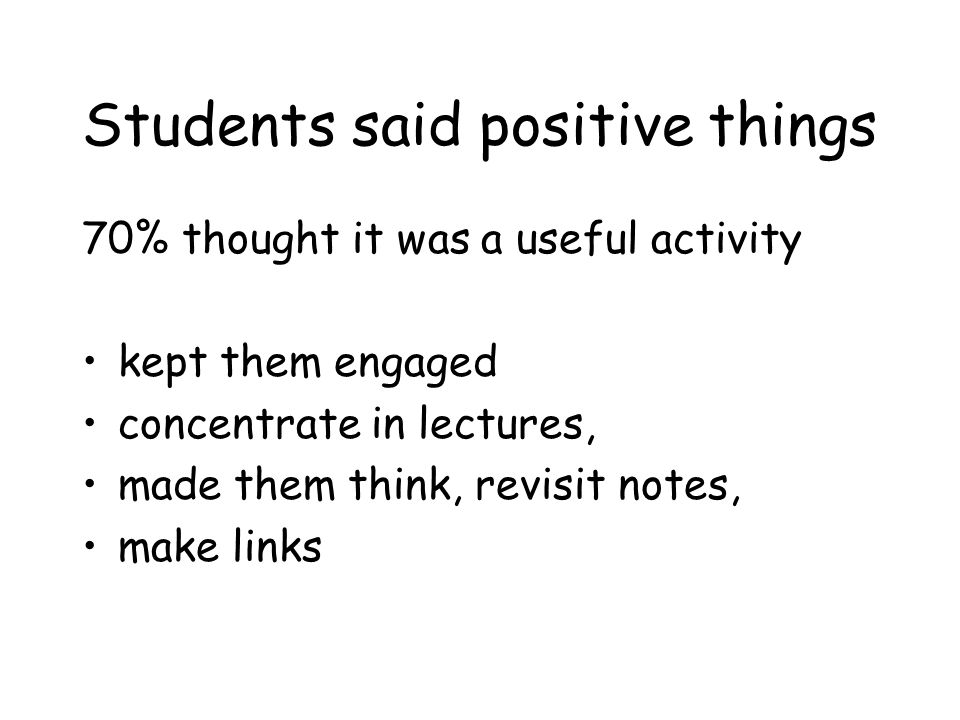 Students said positive things 70% thought it was a useful activity kept them engaged concentrate in lectures, made them think, revisit notes, make links
