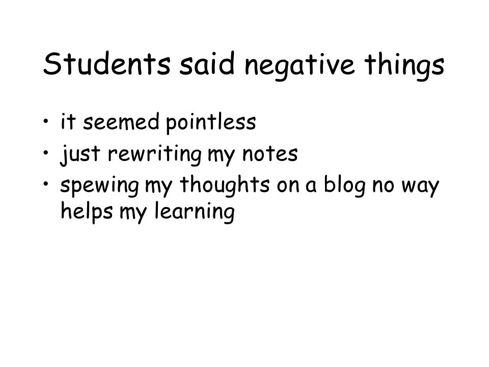 Students said negative things it seemed pointless just rewriting my notes spewing my thoughts on a blog no way helps my learning