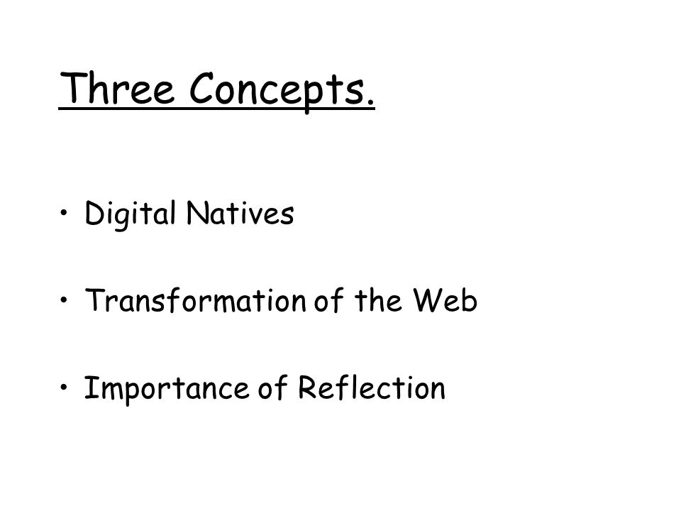 Three Concepts. Digital Natives Transformation of the Web Importance of Reflection