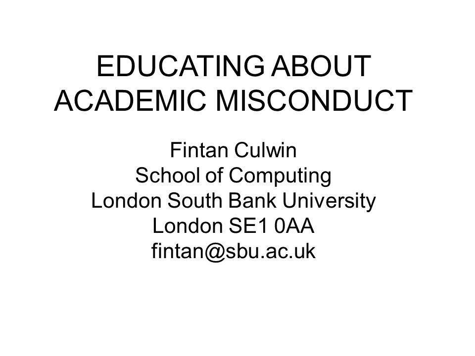 EDUCATING ABOUT ACADEMIC MISCONDUCT Fintan Culwin School of Computing London South Bank University London SE1 0AA fintan@sbu.ac.uk