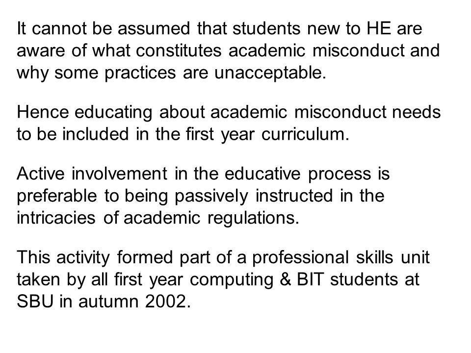 It cannot be assumed that students new to HE are aware of what constitutes academic misconduct and why some practices are unacceptable.