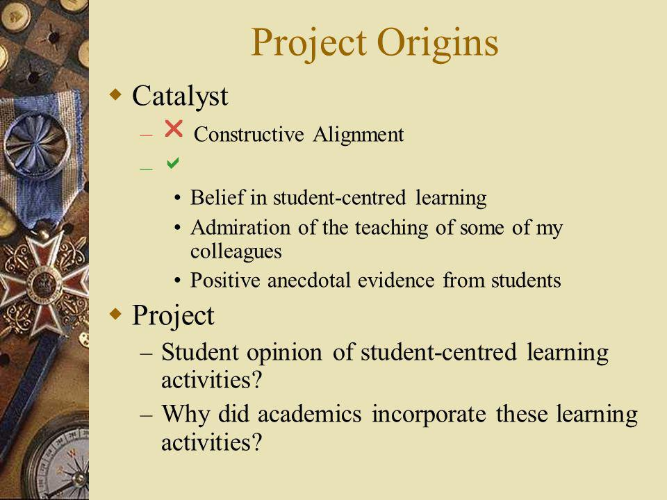 Project Origins Catalyst – Constructive Alignment – Belief in student-centred learning Admiration of the teaching of some of my colleagues Positive anecdotal evidence from students Project – Student opinion of student-centred learning activities.