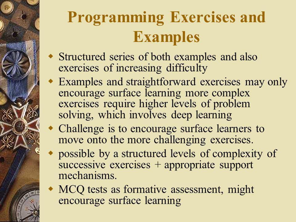 Programming Exercises and Examples Structured series of both examples and also exercises of increasing difficulty Examples and straightforward exercises may only encourage surface learning more complex exercises require higher levels of problem solving, which involves deep learning Challenge is to encourage surface learners to move onto the more challenging exercises.