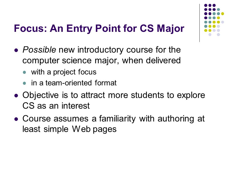 Focus: An Entry Point for CS Major Possible new introductory course for the computer science major, when delivered with a project focus in a team-orie