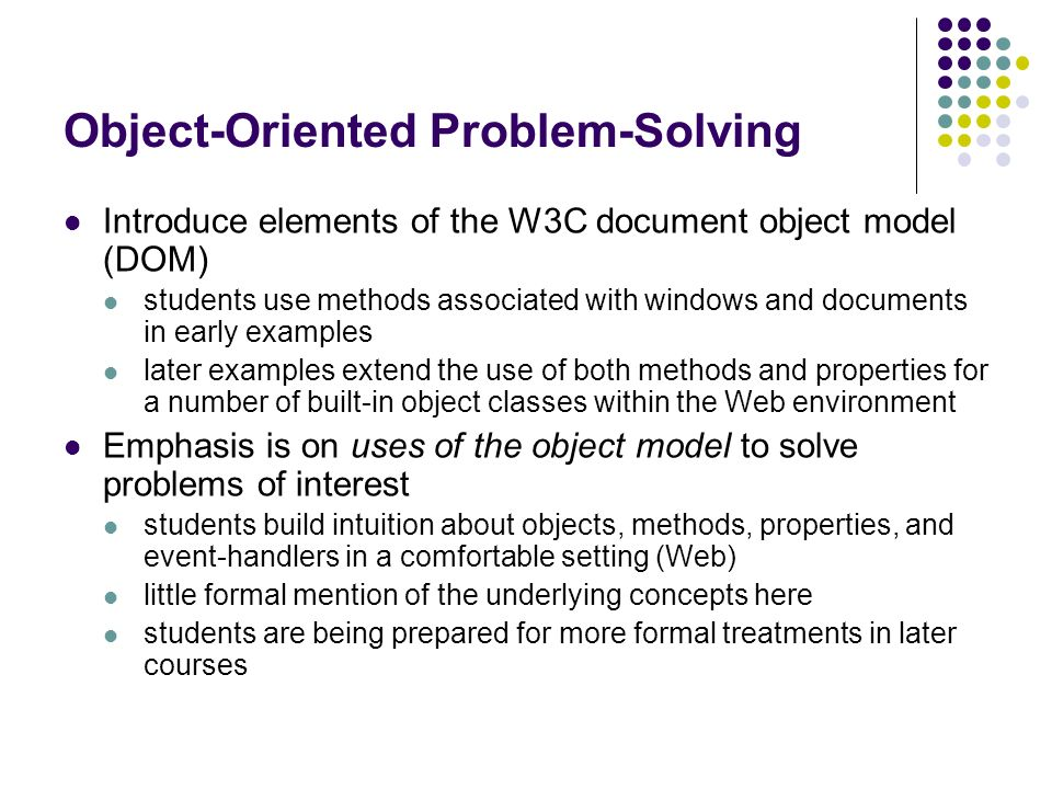 Object-Oriented Problem-Solving Introduce elements of the W3C document object model (DOM) students use methods associated with windows and documents i