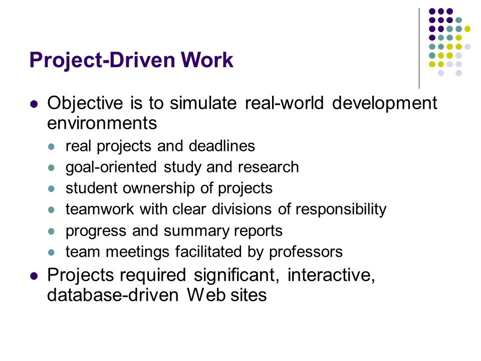 Project-Driven Work Objective is to simulate real-world development environments real projects and deadlines goal-oriented study and research student