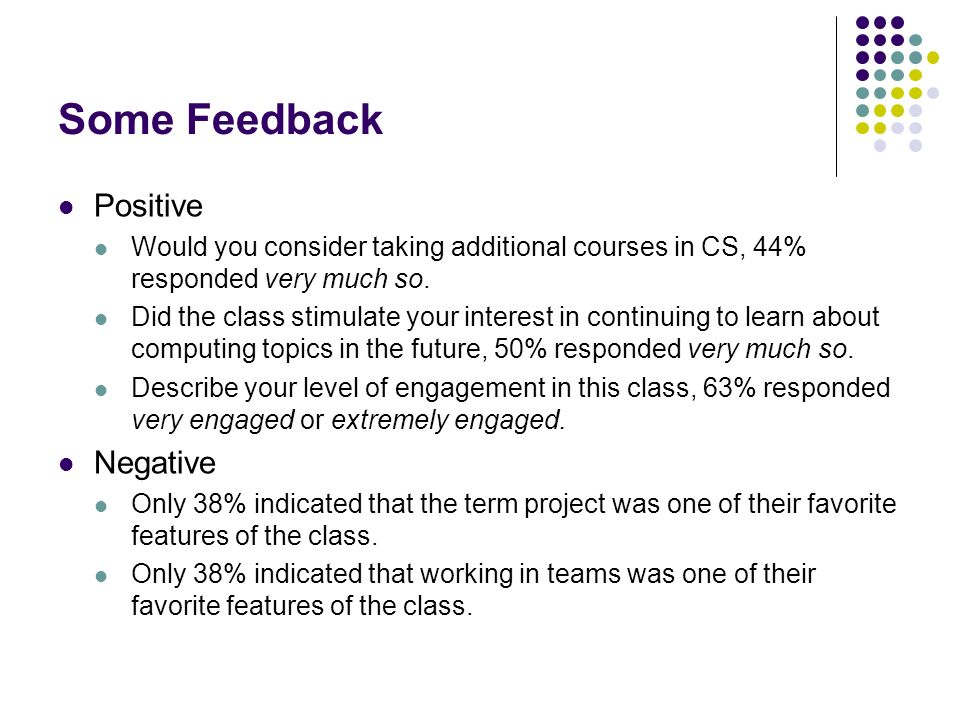 Some Feedback Positive Would you consider taking additional courses in CS, 44% responded very much so. Did the class stimulate your interest in contin