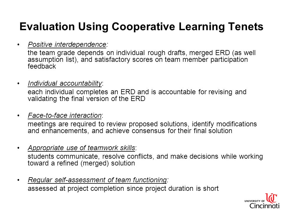 Evaluation Using Cooperative Learning Tenets Positive interdependence: the team grade depends on individual rough drafts, merged ERD (as well assumption list), and satisfactory scores on team member participation feedback Individual accountability: each individual completes an ERD and is accountable for revising and validating the final version of the ERD Face-to-face interaction: meetings are required to review proposed solutions, identify modifications and enhancements, and achieve consensus for their final solution Appropriate use of teamwork skills: students communicate, resolve conflicts, and make decisions while working toward a refined (merged) solution Regular self-assessment of team functioning: assessed at project completion since project duration is short