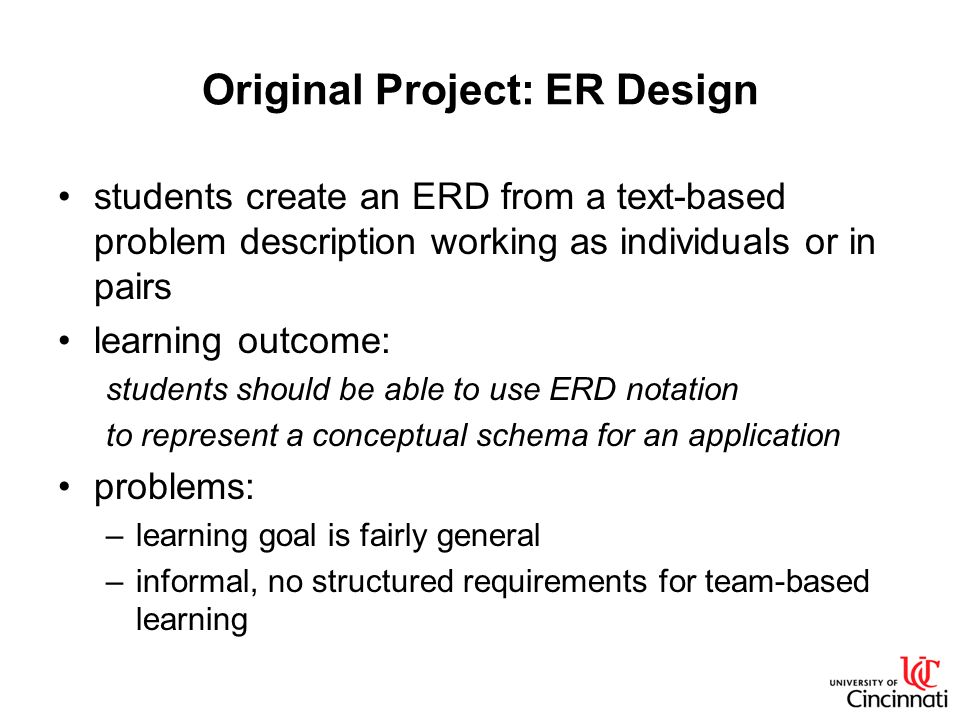 Original Project: ER Design students create an ERD from a text-based problem description working as individuals or in pairs learning outcome: students should be able to use ERD notation to represent a conceptual schema for an application problems: –learning goal is fairly general –informal, no structured requirements for team-based learning