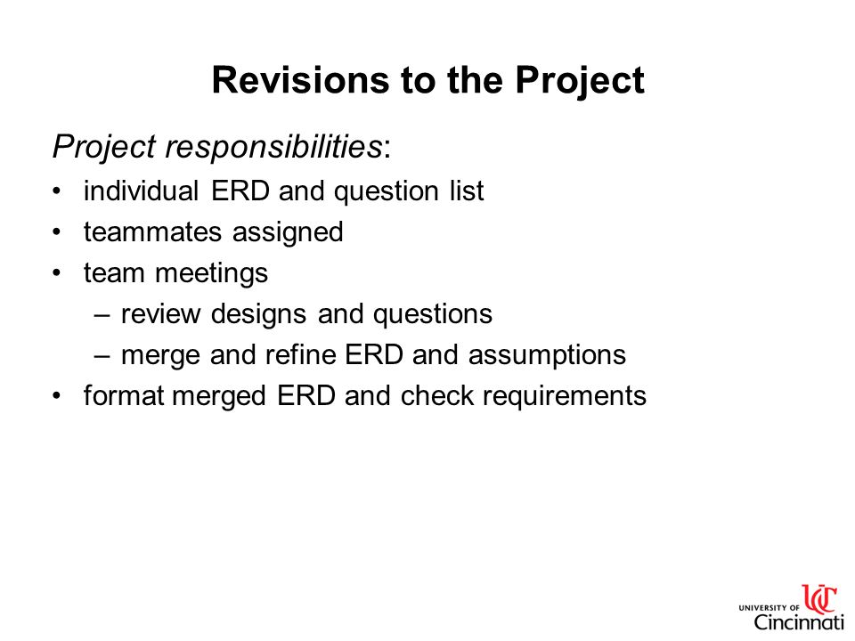 Revisions to the Project Project responsibilities: individual ERD and question list teammates assigned team meetings –review designs and questions –me