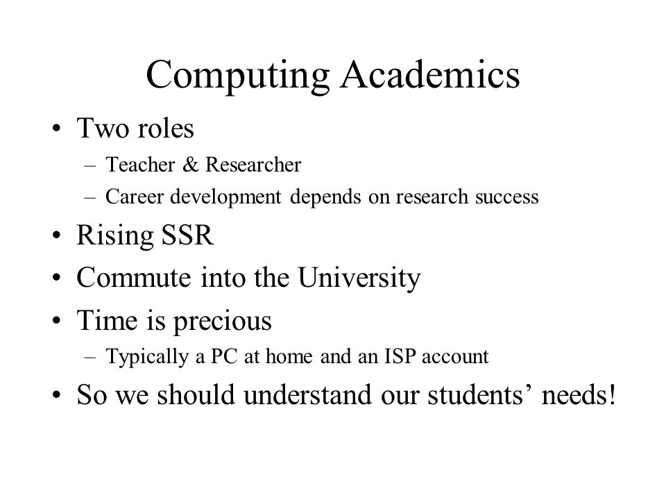 Computing Academics Two roles –Teacher & Researcher –Career development depends on research success Rising SSR Commute into the University Time is precious –Typically a PC at home and an ISP account So we should understand our students needs!