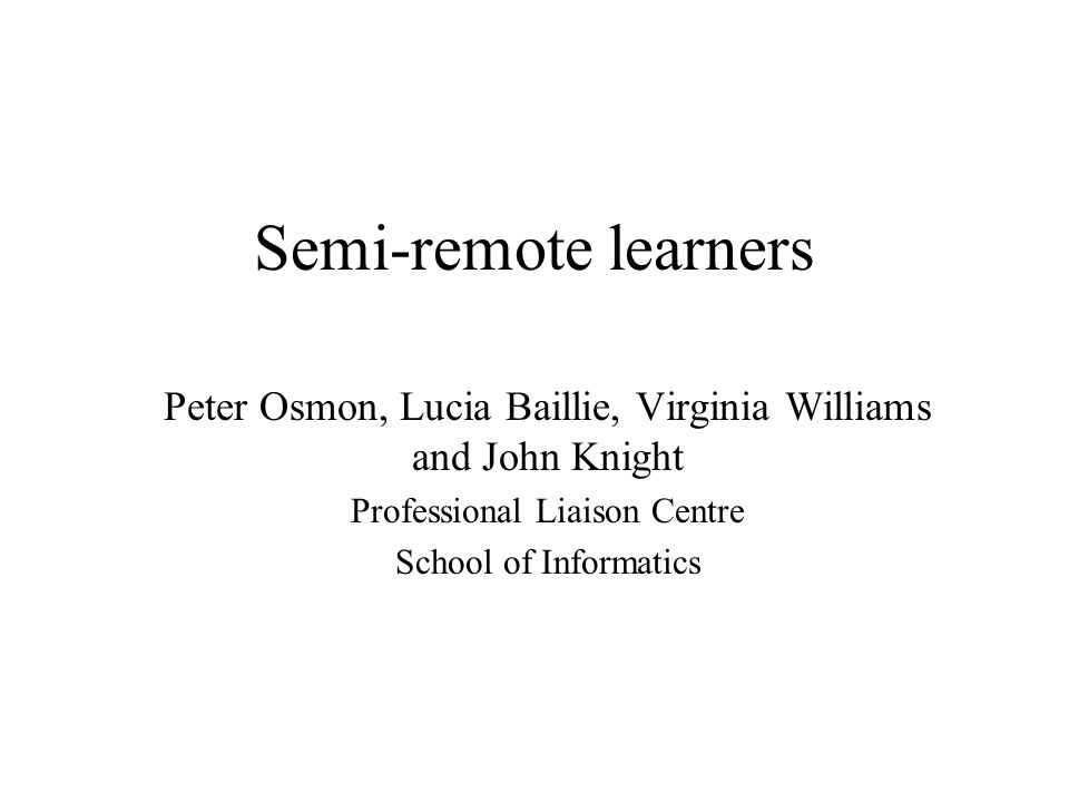 Semi-remote learners Peter Osmon, Lucia Baillie, Virginia Williams and John Knight Professional Liaison Centre School of Informatics