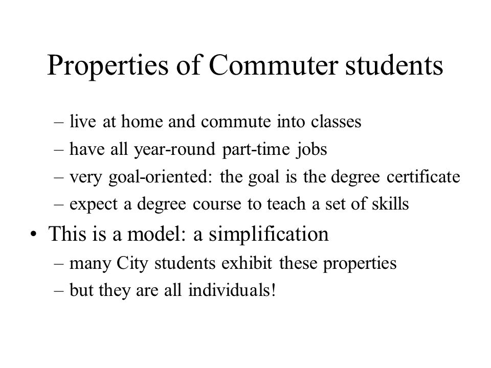 Properties of Commuter students –live at home and commute into classes –have all year-round part-time jobs –very goal-oriented: the goal is the degree certificate –expect a degree course to teach a set of skills This is a model: a simplification –many City students exhibit these properties –but they are all individuals!
