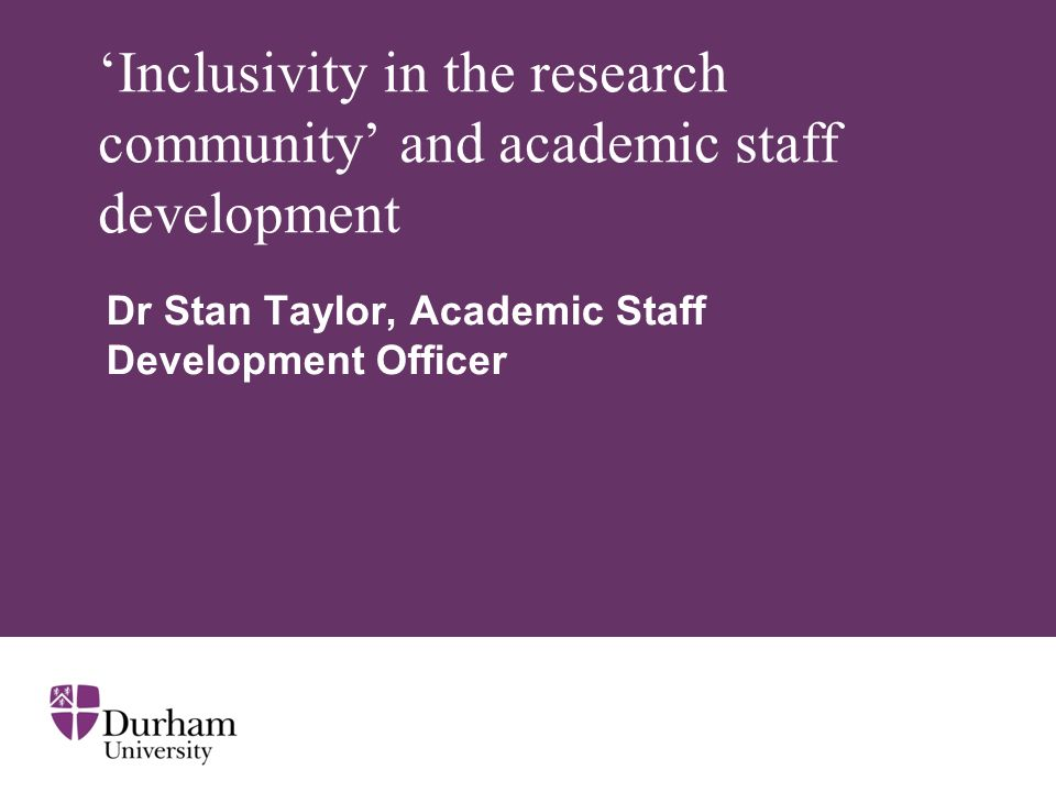 Inclusivity in the research community and academic staff development Dr Stan Taylor, Academic Staff Development Officer