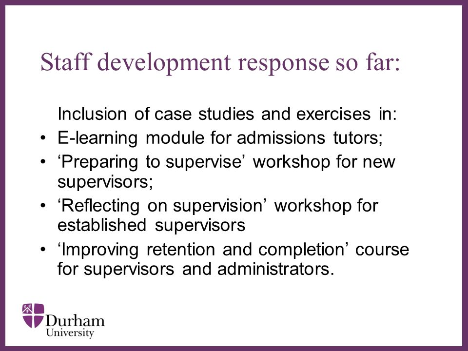 Staff development response so far: Inclusion of case studies and exercises in: E-learning module for admissions tutors; Preparing to supervise workshop for new supervisors; Reflecting on supervision workshop for established supervisors Improving retention and completion course for supervisors and administrators.