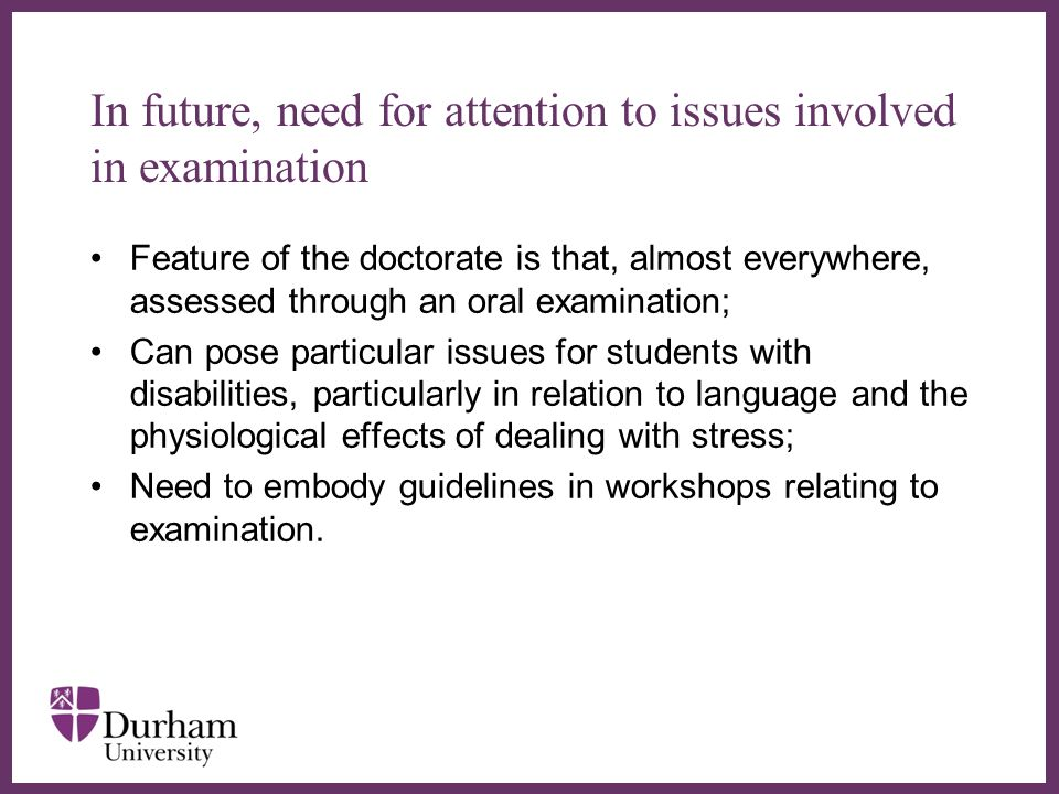 In future, need for attention to issues involved in examination Feature of the doctorate is that, almost everywhere, assessed through an oral examination; Can pose particular issues for students with disabilities, particularly in relation to language and the physiological effects of dealing with stress; Need to embody guidelines in workshops relating to examination.