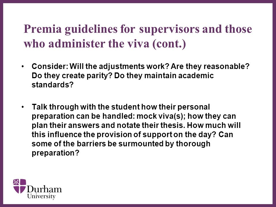 Premia guidelines for supervisors and those who administer the viva (cont.) Set in motion practicalities like supporting evidence, accessible rooming, portable loop systems, lighting and arrangement of the furniture; agree who will co-ordinate the arrangements - the examinations office, the disability service or the supervisor.