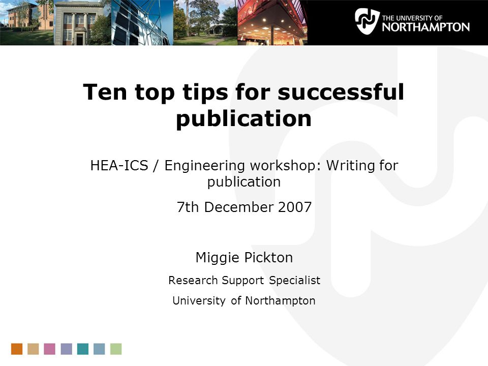 Ten top tips for successful publication HEA-ICS / Engineering workshop: Writing for publication 7th December 2007 Miggie Pickton Research Support Specialist University of Northampton