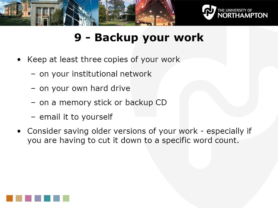 9 - Backup your work Keep at least three copies of your work –on your institutional network –on your own hard drive –on a memory stick or backup CD –email it to yourself Consider saving older versions of your work - especially if you are having to cut it down to a specific word count.