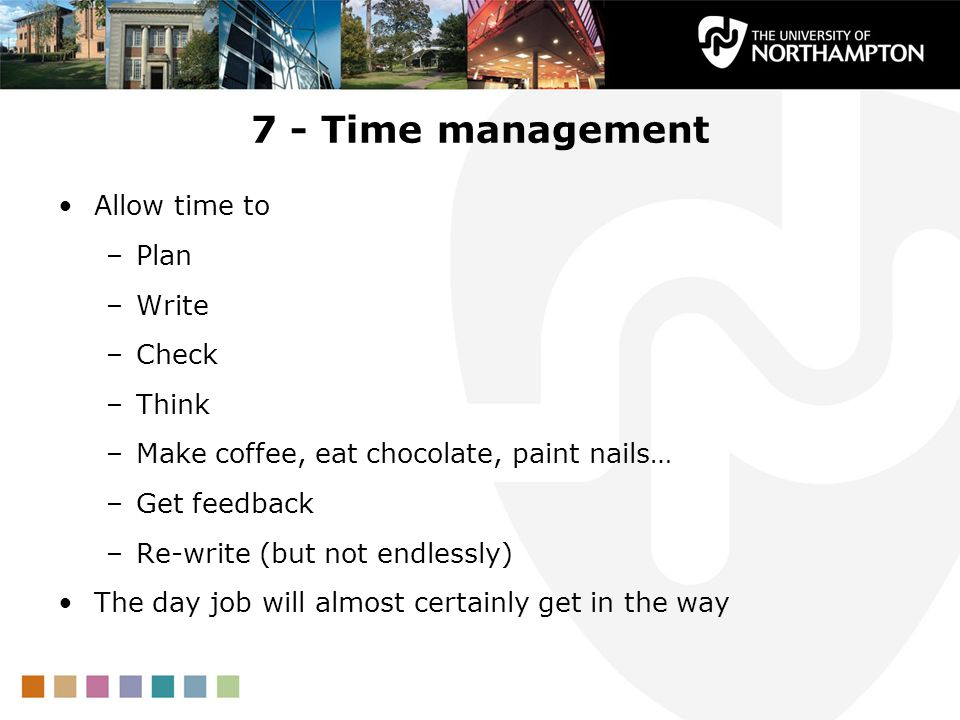 7 - Time management Allow time to –Plan –Write –Check –Think –Make coffee, eat chocolate, paint nails… –Get feedback –Re-write (but not endlessly) The day job will almost certainly get in the way