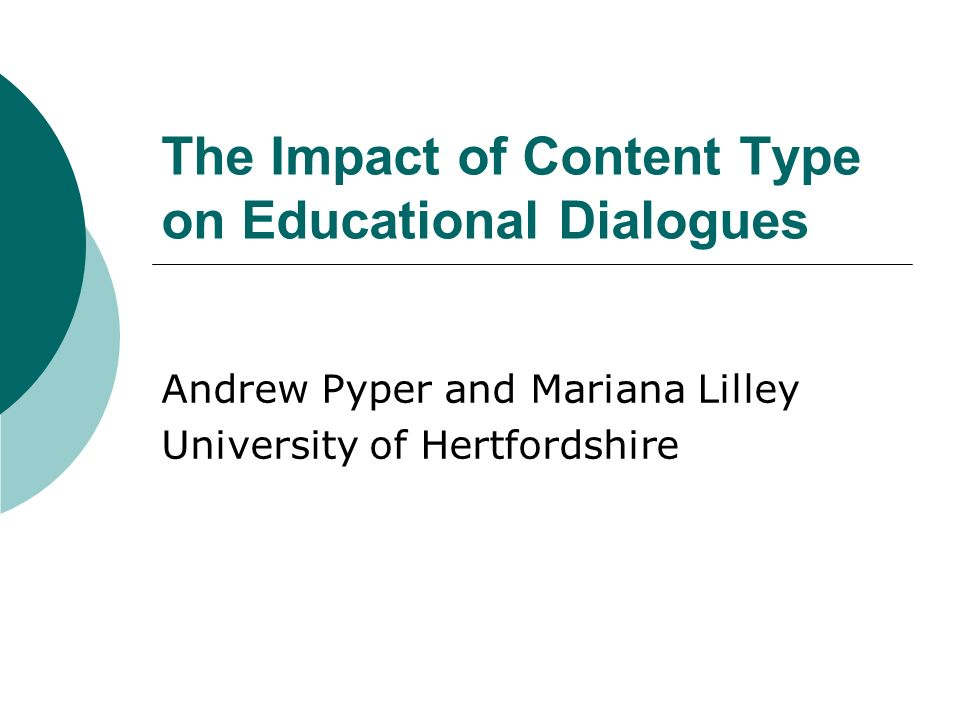 The Impact of Content Type on Educational Dialogues Andrew Pyper and Mariana Lilley University of Hertfordshire