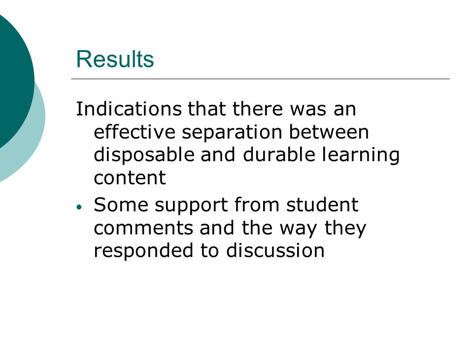 Results Indications that there was an effective separation between disposable and durable learning content Some support from student comments and the