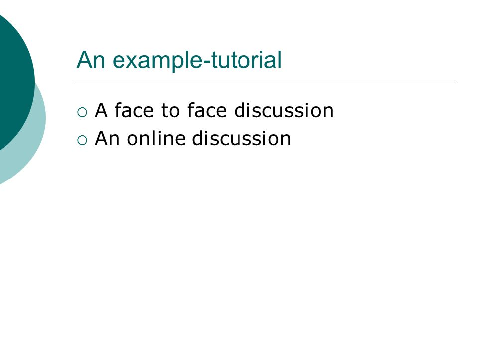 An example-tutorial A face to face discussion An online discussion