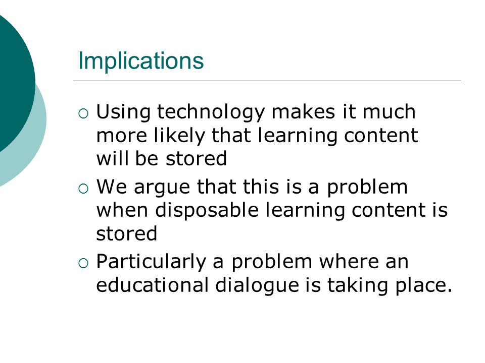 Implications Using technology makes it much more likely that learning content will be stored We argue that this is a problem when disposable learning