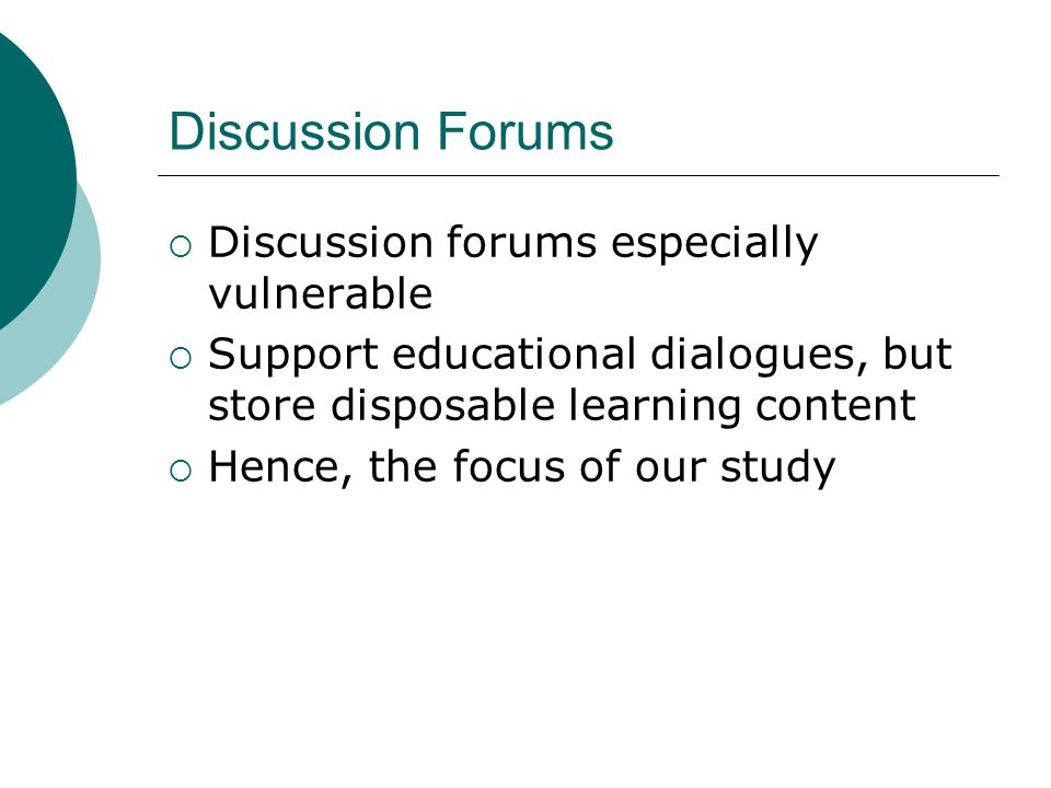 Discussion Forums Discussion forums especially vulnerable Support educational dialogues, but store disposable learning content Hence, the focus of our