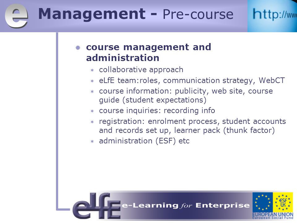 Management - Pre-course course management and administration collaborative approach eLfE team:roles, communication strategy, WebCT course information: publicity, web site, course guide (student expectations) course inquiries: recording info registration: enrolment process, student accounts and records set up, learner pack (thunk factor) administration (ESF) etc