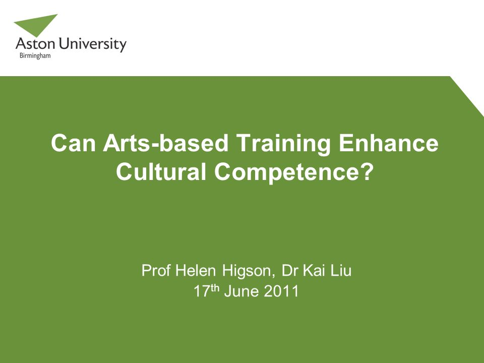Can Arts-based Training Enhance Cultural Competence? Prof Helen Higson, Dr Kai Liu 17 th June 2011