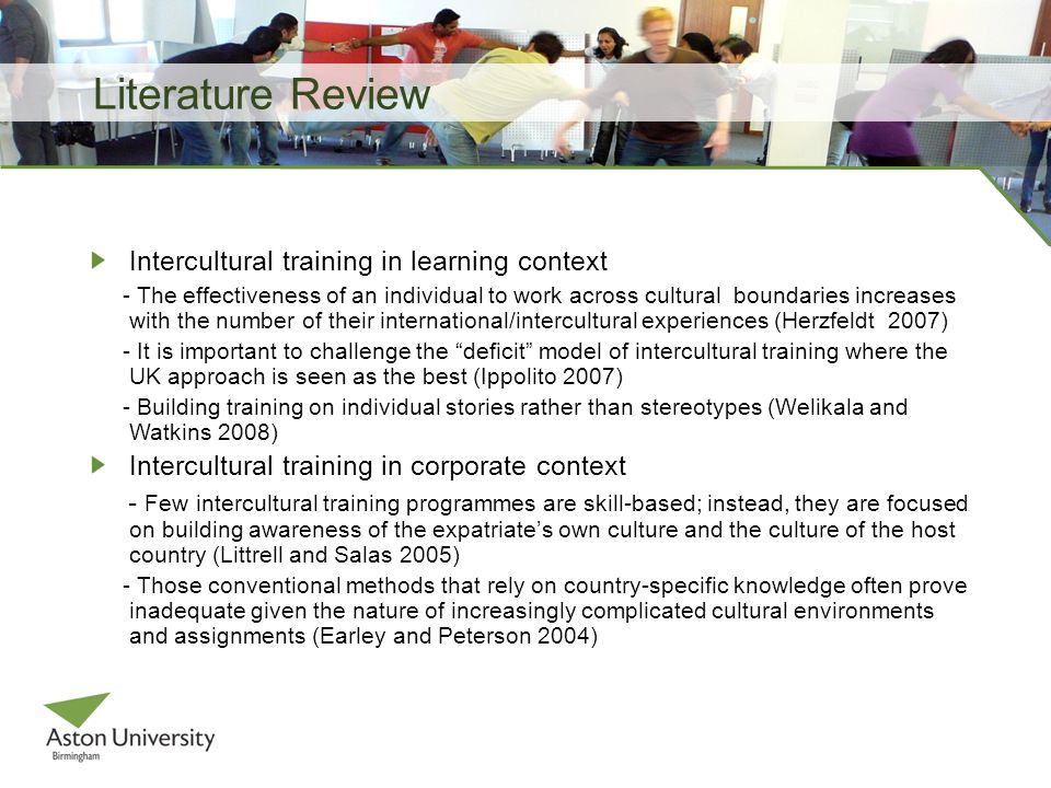 Literature Review Intercultural training in learning context - The effectiveness of an individual to work across cultural boundaries increases with the number of their international/intercultural experiences (Herzfeldt 2007) - It is important to challenge the deficit model of intercultural training where the UK approach is seen as the best (Ippolito 2007) - Building training on individual stories rather than stereotypes (Welikala and Watkins 2008) Intercultural training in corporate context - Few intercultural training programmes are skill-based; instead, they are focused on building awareness of the expatriates own culture and the culture of the host country (Littrell and Salas 2005) - Those conventional methods that rely on country-specific knowledge often prove inadequate given the nature of increasingly complicated cultural environments and assignments (Earley and Peterson 2004)
