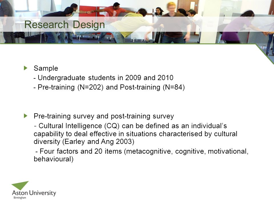 Research Design Sample - Undergraduate students in 2009 and 2010 - Pre-training (N=202) and Post-training (N=84) Pre-training survey and post-training survey - Cultural Intelligence (CQ) can be defined as an individuals capability to deal effective in situations characterised by cultural diversity (Earley and Ang 2003) - Four factors and 20 items (metacognitive, cognitive, motivational, behavioural)