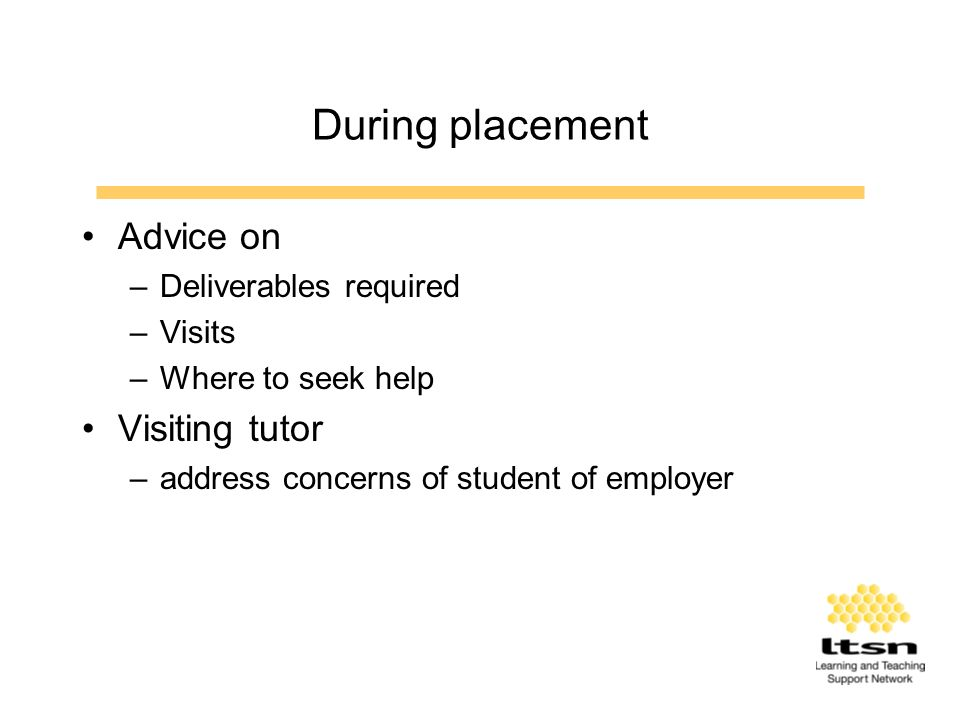 During placement Advice on –Deliverables required –Visits –Where to seek help Visiting tutor –address concerns of student of employer