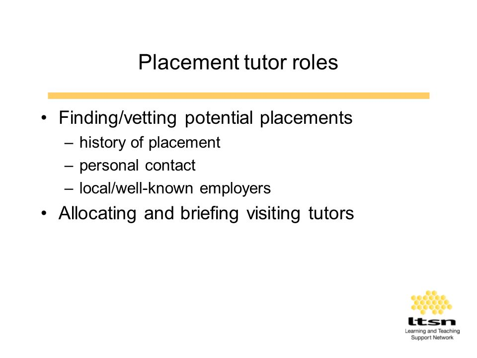 Placement tutor roles Finding/vetting potential placements –history of placement –personal contact –local/well-known employers Allocating and briefing visiting tutors