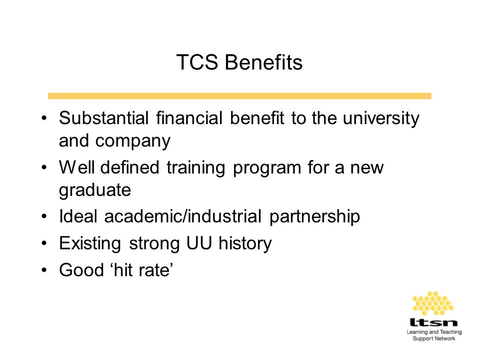 TCS Benefits Substantial financial benefit to the university and company Well defined training program for a new graduate Ideal academic/industrial partnership Existing strong UU history Good hit rate