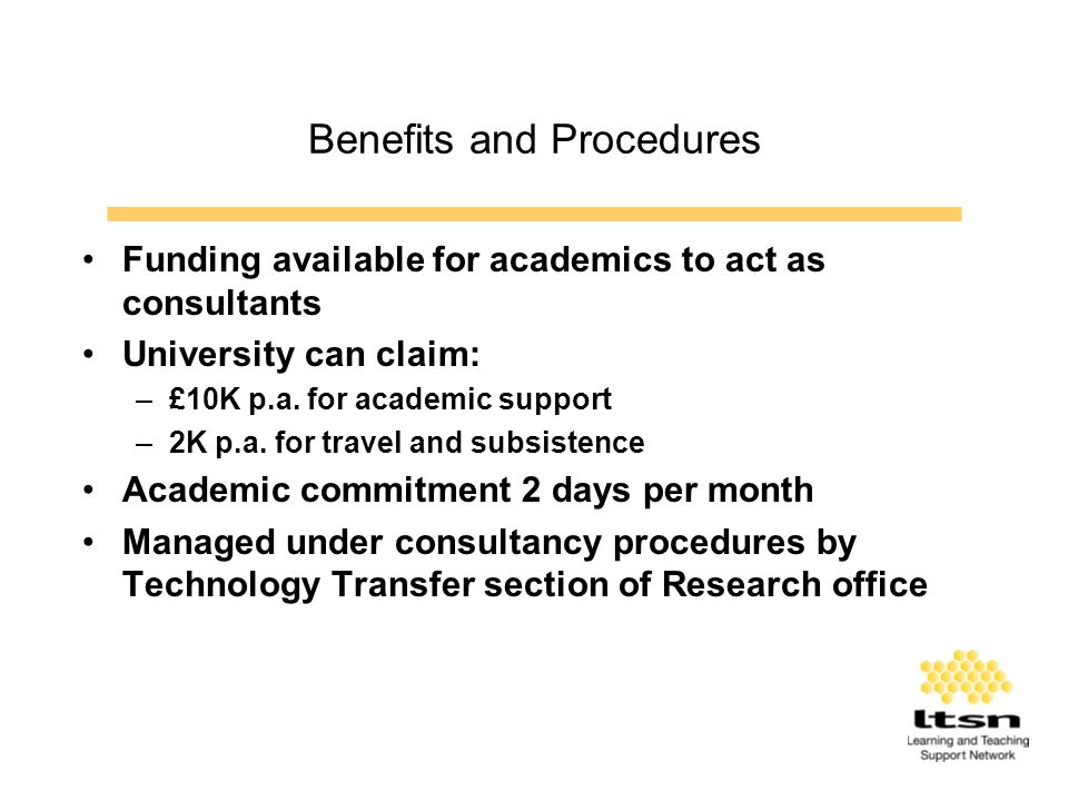 Benefits and Procedures Funding available for academics to act as consultants University can claim: –£10K p.a.