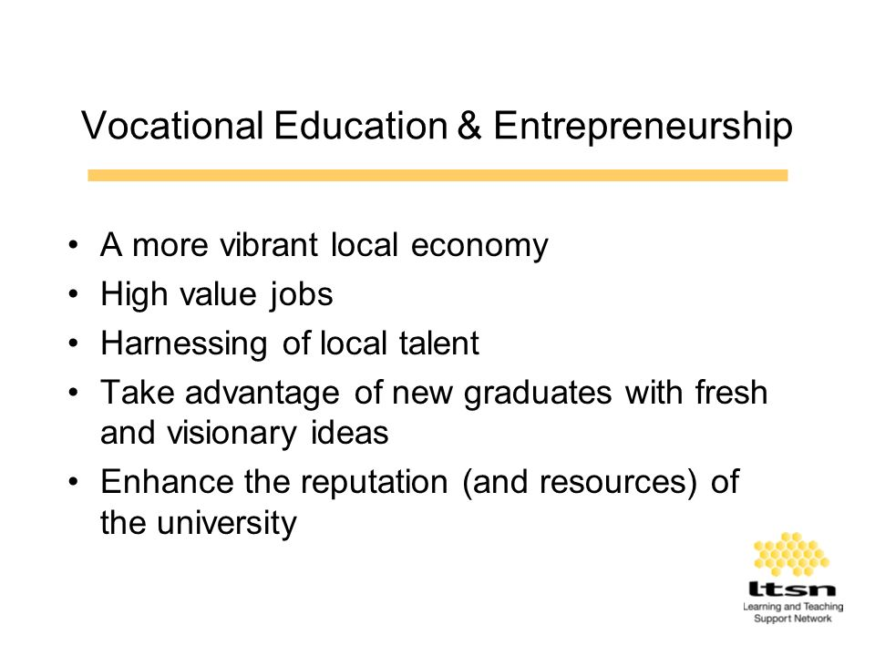 Vocational Education & Entrepreneurship A more vibrant local economy High value jobs Harnessing of local talent Take advantage of new graduates with fresh and visionary ideas Enhance the reputation (and resources) of the university