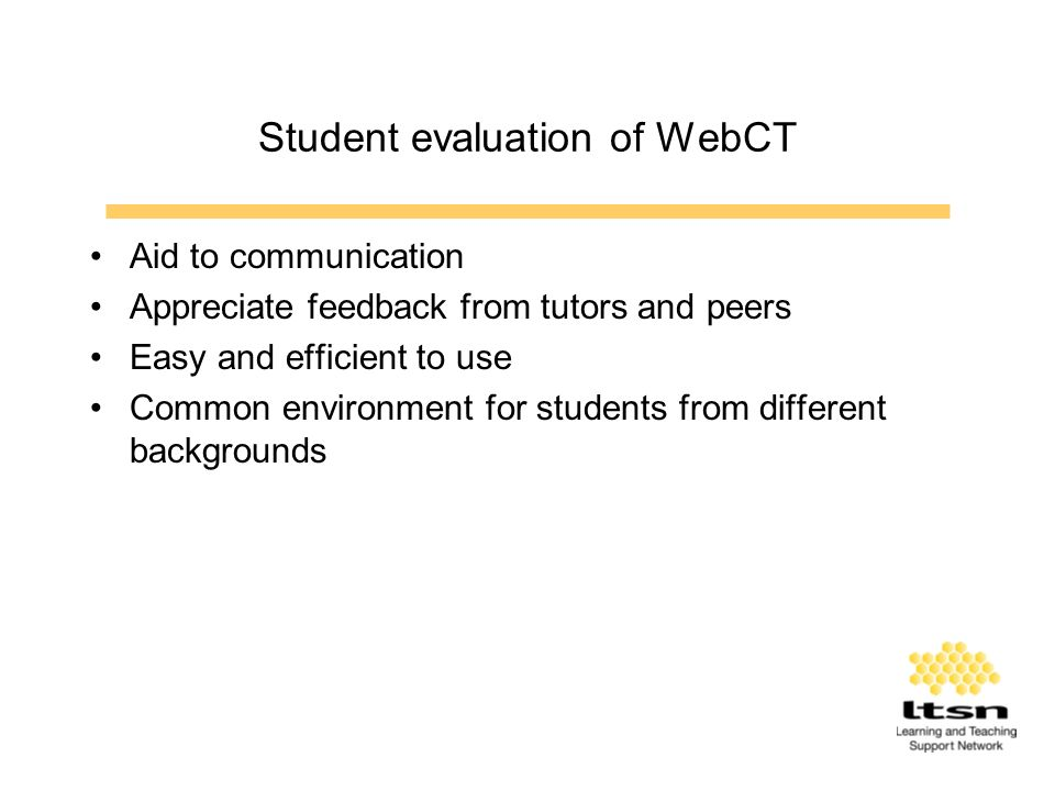 Student evaluation of WebCT Aid to communication Appreciate feedback from tutors and peers Easy and efficient to use Common environment for students from different backgrounds