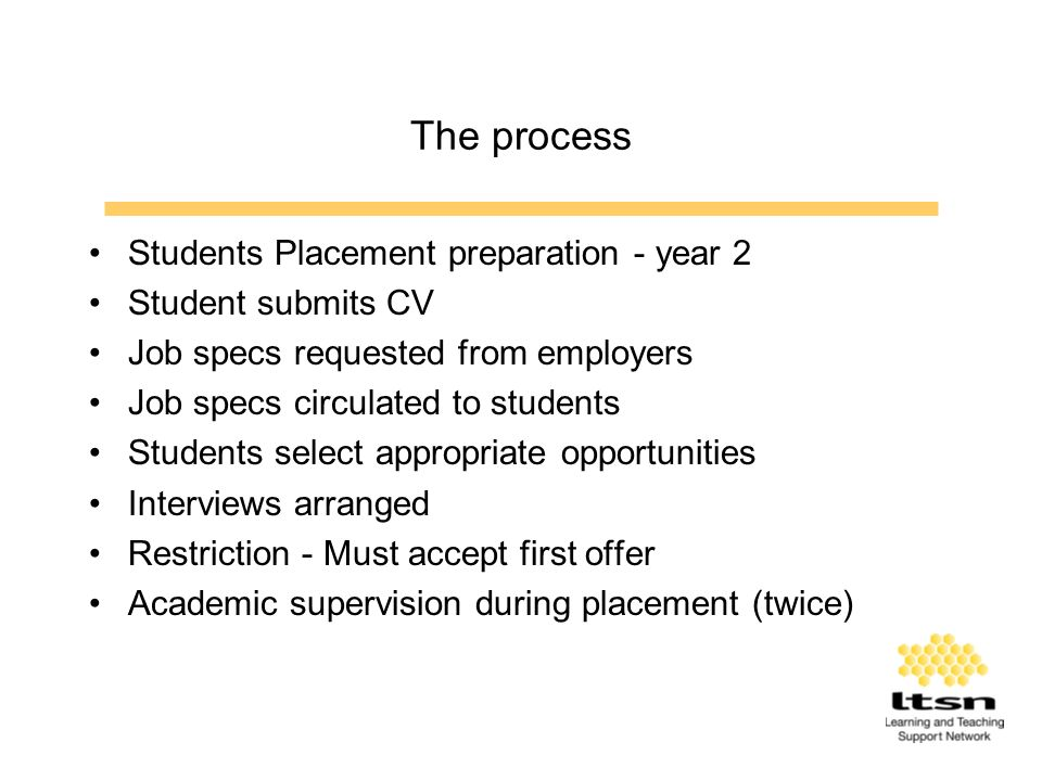 The process Students Placement preparation - year 2 Student submits CV Job specs requested from employers Job specs circulated to students Students select appropriate opportunities Interviews arranged Restriction - Must accept first offer Academic supervision during placement (twice)