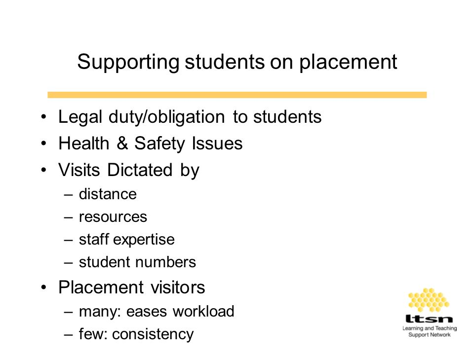 Supporting students on placement Legal duty/obligation to students Health & Safety Issues Visits Dictated by –distance –resources –staff expertise –student numbers Placement visitors –many: eases workload –few: consistency