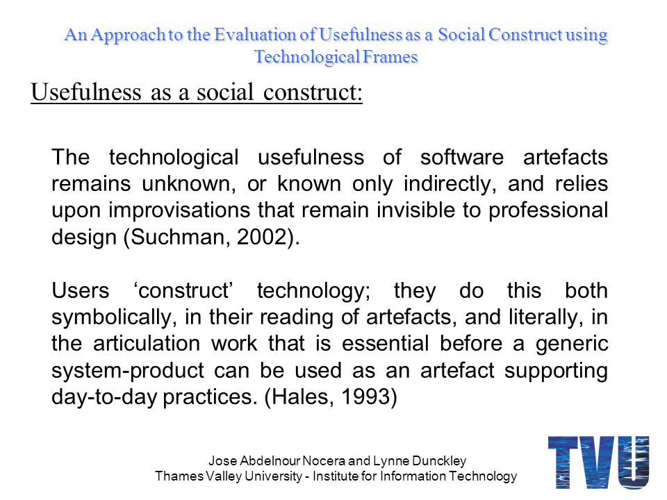 An Approach to the Evaluation of Usefulness as a Social Construct using Technological Frames Jose Abdelnour Nocera and Lynne Dunckley Thames Valley University - Institute for Information Technology The technological usefulness of software artefacts remains unknown, or known only indirectly, and relies upon improvisations that remain invisible to professional design (Suchman, 2002).
