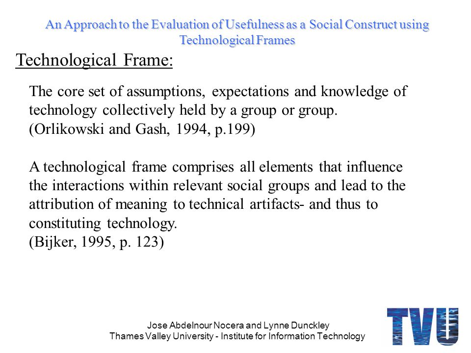 An Approach to the Evaluation of Usefulness as a Social Construct using Technological Frames Jose Abdelnour Nocera and Lynne Dunckley Thames Valley University - Institute for Information Technology The core set of assumptions, expectations and knowledge of technology collectively held by a group or group.