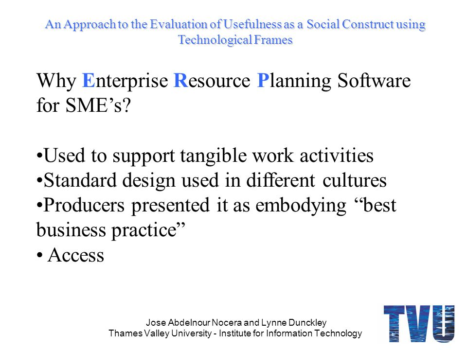 An Approach to the Evaluation of Usefulness as a Social Construct using Technological Frames Jose Abdelnour Nocera and Lynne Dunckley Thames Valley University - Institute for Information Technology Why Enterprise Resource Planning Software for SMEs.