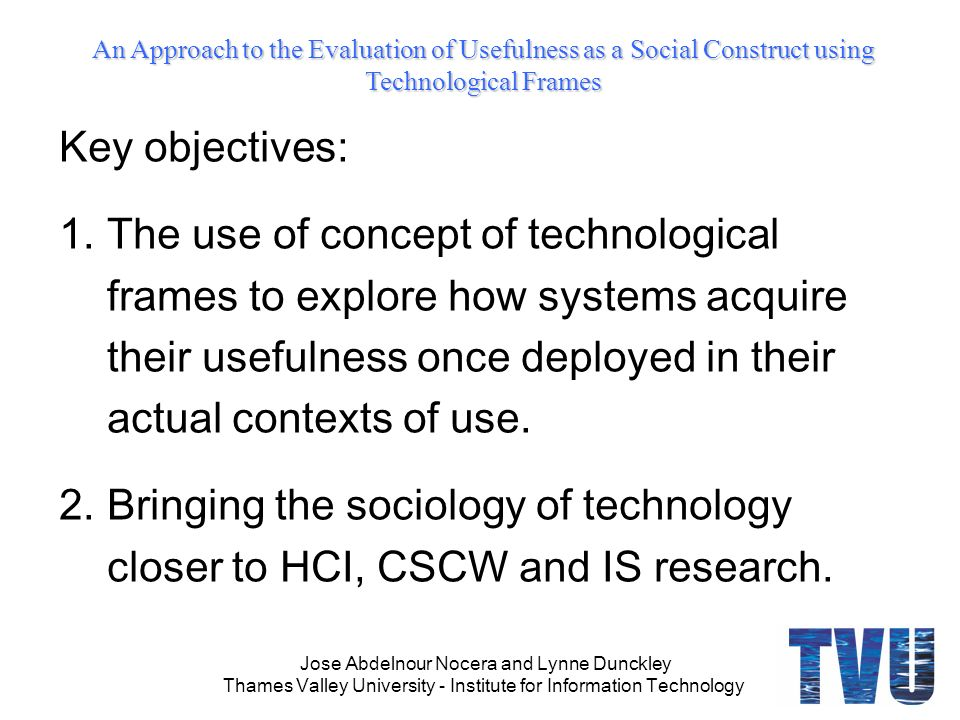 An Approach to the Evaluation of Usefulness as a Social Construct using Technological Frames Jose Abdelnour Nocera and Lynne Dunckley Thames Valley University - Institute for Information Technology Key objectives: 1.The use of concept of technological frames to explore how systems acquire their usefulness once deployed in their actual contexts of use.