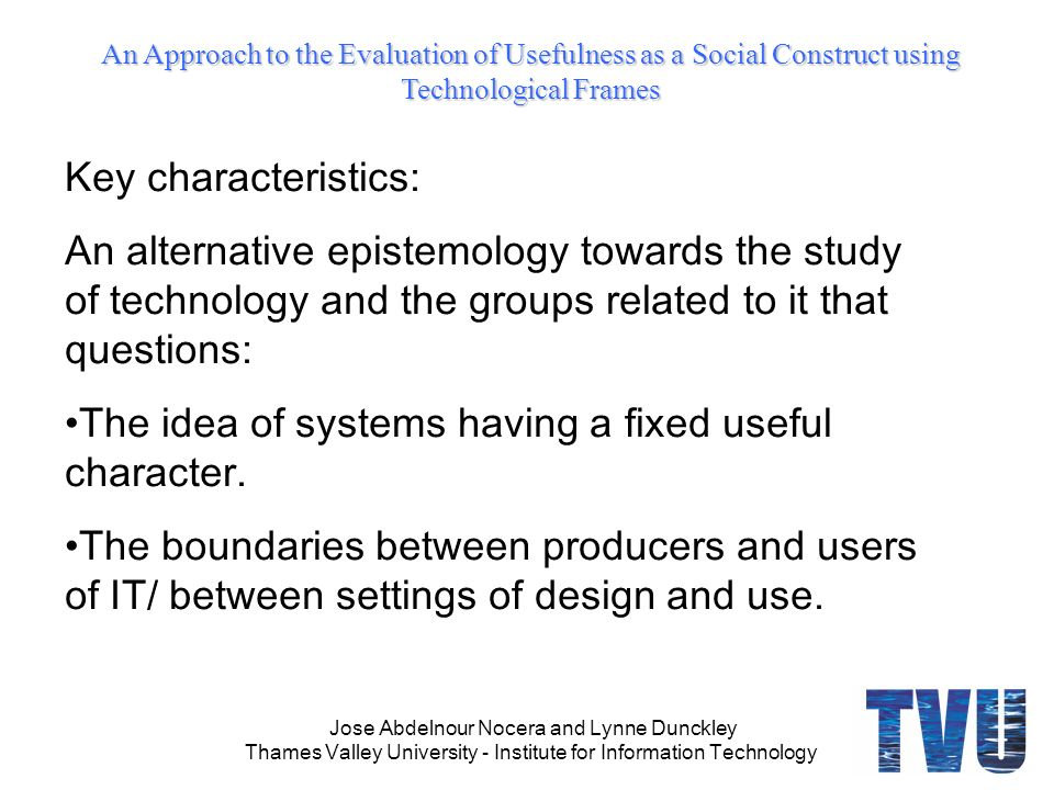 An Approach to the Evaluation of Usefulness as a Social Construct using Technological Frames Jose Abdelnour Nocera and Lynne Dunckley Thames Valley University - Institute for Information Technology Key characteristics: An alternative epistemology towards the study of technology and the groups related to it that questions: The idea of systems having a fixed useful character.