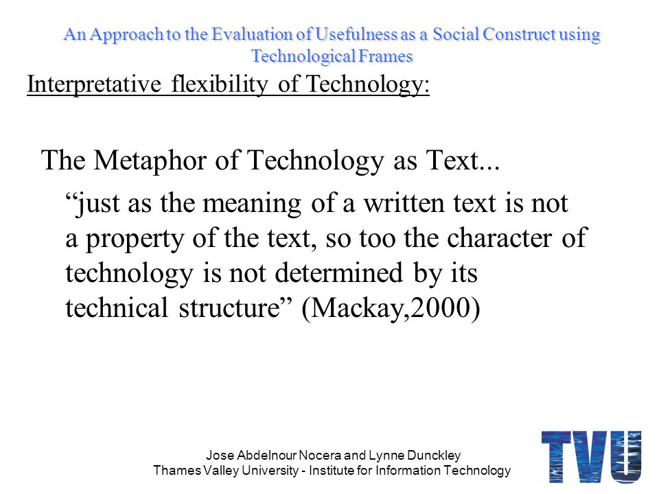 An Approach to the Evaluation of Usefulness as a Social Construct using Technological Frames Jose Abdelnour Nocera and Lynne Dunckley Thames Valley University - Institute for Information Technology The Metaphor of Technology as Text...