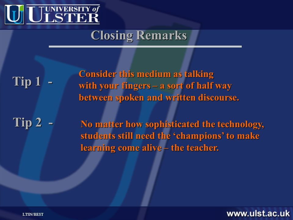 LTSN/BEST Closing Remarks Consider this medium as talking with your fingers – a sort of half way between spoken and written discourse. Tip 1 - Tip 2 -